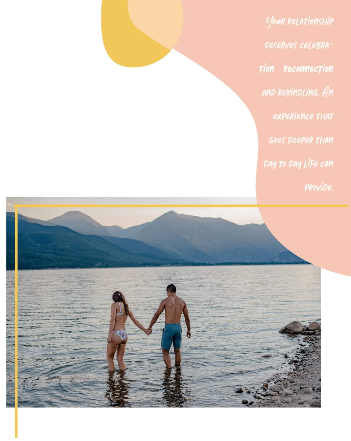 "pink beach block and couple standing in an alpine lake text on the right ""your relationship deserves celebration reconnection and rekindling. An experience that goes deeper than day to day life can provide"""